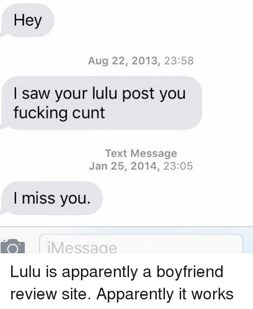 Fucking Cunts: Hey  Aug 22, 2013, 23:58  I saw your lulu post you  fucking cunt  Text Message  Jan 25, 2014, 23:05  I miss you  TO Message Lulu is apparently a boyfriend review site. Apparently it works