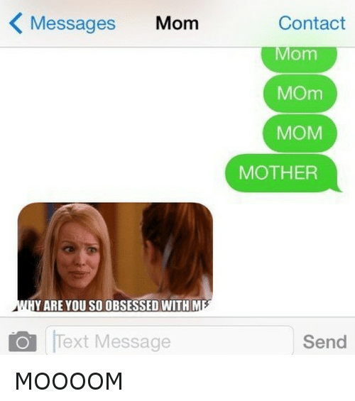 Moooom: K Messages Mom  Y ARE YOU SO OBSESSED WITH  A l  O Text Message  Contact  Mom  MOm  MOM  MOTHER  Send MOOOOM