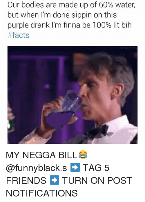Dank Memes: Our bodies are made up of 60% water,  but when I'm done sippin on this  purple drank I'm finna be 100% lit bih  facts MY NEGGA BILL😂 @funnyblack.s-➡️ TAG 5 FRIENDS-➡️ TURN ON POST NOTIFICATIONS