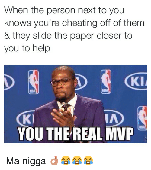 Cheating, Funny, and Memes: When the person next to you  knows you're cheating off of them  & they slide the paper closer to  you to help  KI  NBA  IA  Kl  YOUTHE REAL MVP Ma nigga 👌😂😂😂