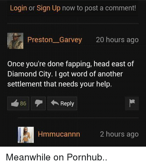 Funny, Head, and Pornhub: Login or Sign Up now to post a comment!  Preston Garvey 20 hours ago  Once you're done fapping, head east of  Diamond City. got word of another  settlement that needs your help.  Reply  nn 2 hours ago Meanwhile on Pornhub..