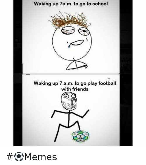 Friends, Meme, and Memes: waking up 7a.m. to go to school  Waking up 7 a.m. to go play football  with friends ⚽️Memes