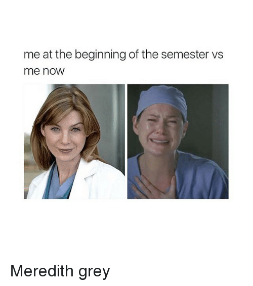 Grey, Girl Memes, and Greys: me at the beginning of the semester vs  me now Meredith grey