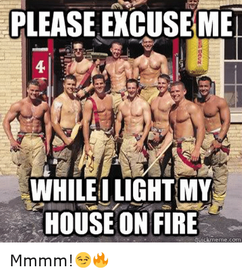 Fire, Funny, and Meme: PLEASE EXCUSE MET  WHILE I LIGHT MY  HOUSE ON FIRE  quick meme com Mmmm!😏🔥