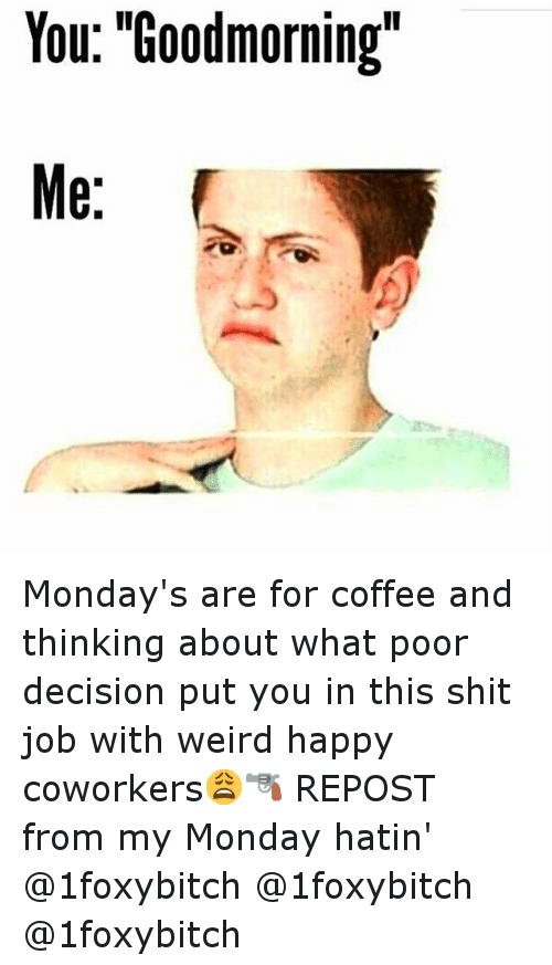 "Funny, Mondays, and Shit: You: ""Goodmorning""  Me: Monday's are for coffee and thinking about what poor decision put you in this shit job with weird happy coworkers😩🔫-REPOST from my Monday hatin'-@1foxybitch @1foxybitch @1foxybitch"
