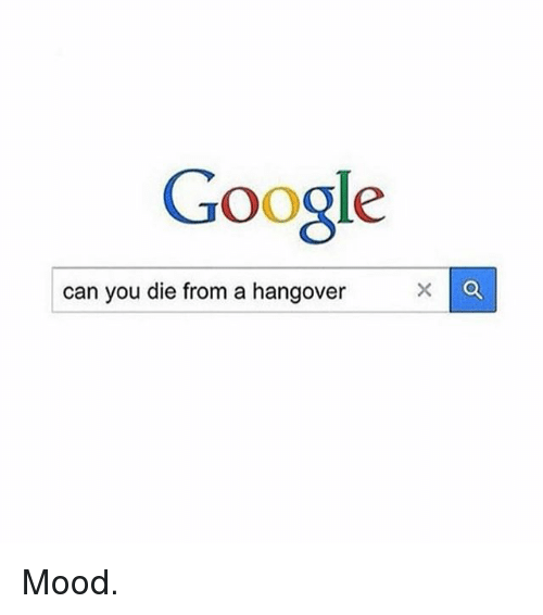 Funny, Google, and Mood: Google  can you die from a hangover  X a Mood.