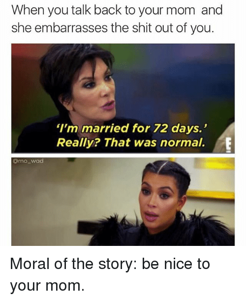 "Funny, Meme, and Moms: When you talk back to your mom and  she embarrasses the shit out of you.  ""I'm married for 72 days.  Really? That was normal.  @mo wad Moral of the story: be nice to your mom."