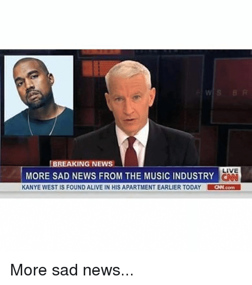 Alive, Funny, and Kanye: BREAKING NEWS  LIVE  MORE SAD NEWS FROM THE MUSIC INDUSTRY  CAN  KANYE WEST IS FOUND ALIVE IN HIS APARTMENT EARLIER TODAY  LaNcom More sad news...