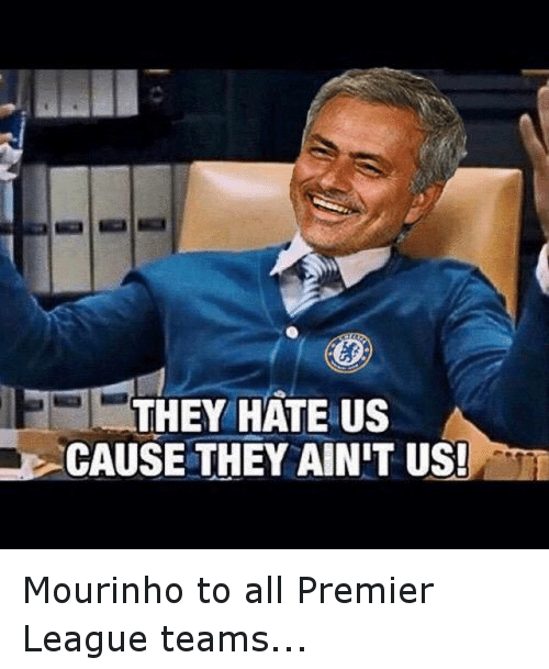 premier-league-teams: THEY HATE US  CAUSE THEY AINIT US! Mourinho to all Premier League teams...