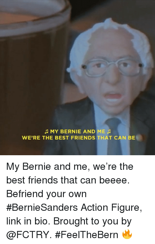 Best Friend, Friends, and Funny: MY BERNIE AND ME  WE'RE THE BEST FRIENDS THAT CAN BE My Bernie and me, we're the best friends that can beeee. Befriend your own BernieSanders Action Figure, link in bio. Brought to you by @FCTRY. FeelTheBern 🔥