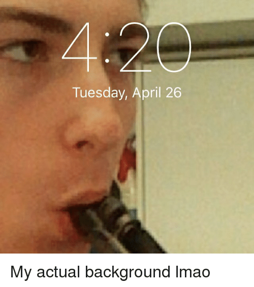 Lmao, Dank Memes, and April: Tuesday, April 26 My actual background lmao