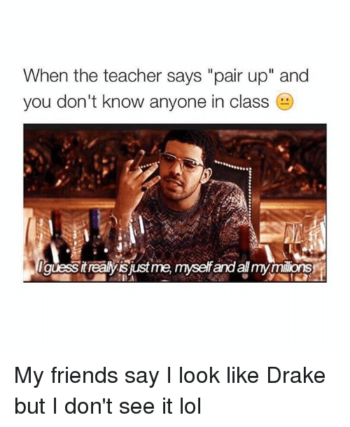 "Teacher: When the teacher says ""pair up"" and  you don't know anyone in class My friends say I look like Drake but I don't see it lol"