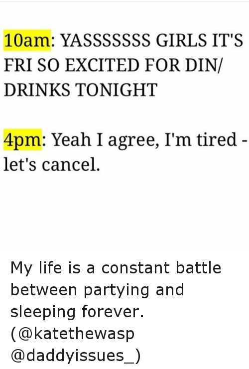 Yasssssss: 10am: YASSSSSSS GIRLS IT'S  FRI SO EXCITED FOR DIN/  DRINKS TONIGHT  4pm: Yeah I agree, I'm tired  let's cancel My life is a constant battle between partying and sleeping forever. (@katethewasp @daddyissues_)
