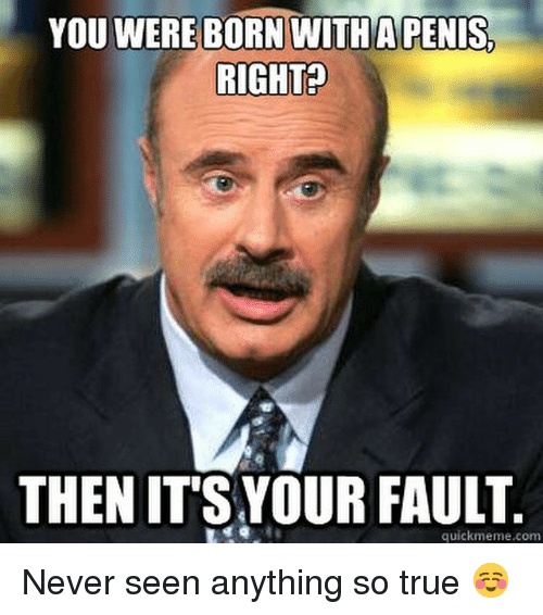Funny, Meme, and Memes: YOU WERE BORN WITH A PENIS.  RIGHT?  THEN ITS YOUR FAULT  quick meme com Never seen anything so true ☺️