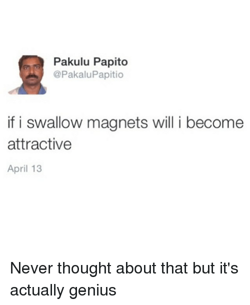 Pakulu Papito: Pakulu Papito  @Pakalu Papitio  if i swallow magnets will i become  attractive  April 13 Never thought about that but it's actually genius