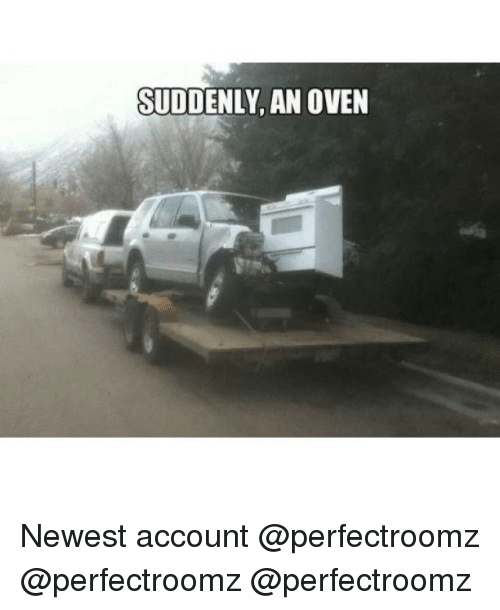 Suddenly An Oven: SUDDENLY AN OVEN Newest account @perfectroomz @perfectroomz @perfectroomz