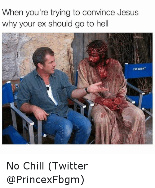 Chill, Ex's, and Funny: When you're trying to convince Jesus  why your ex should go to hell  PANALIGHT No Chill (Twitter @PrincexFbgm)