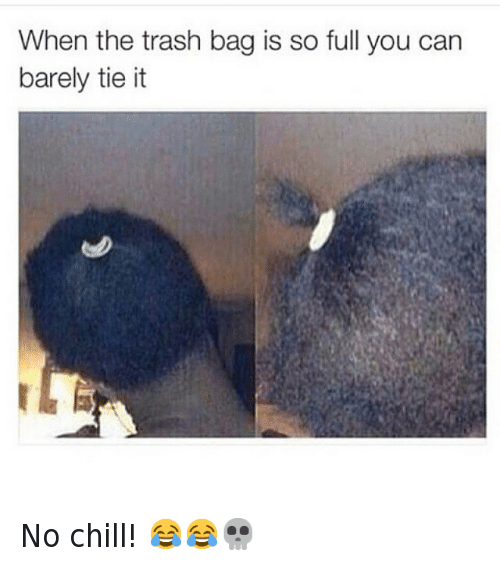 Chill, Haircut, and Lol: When the trash bag is so full you can barely tie it No chill! 😂😂💀