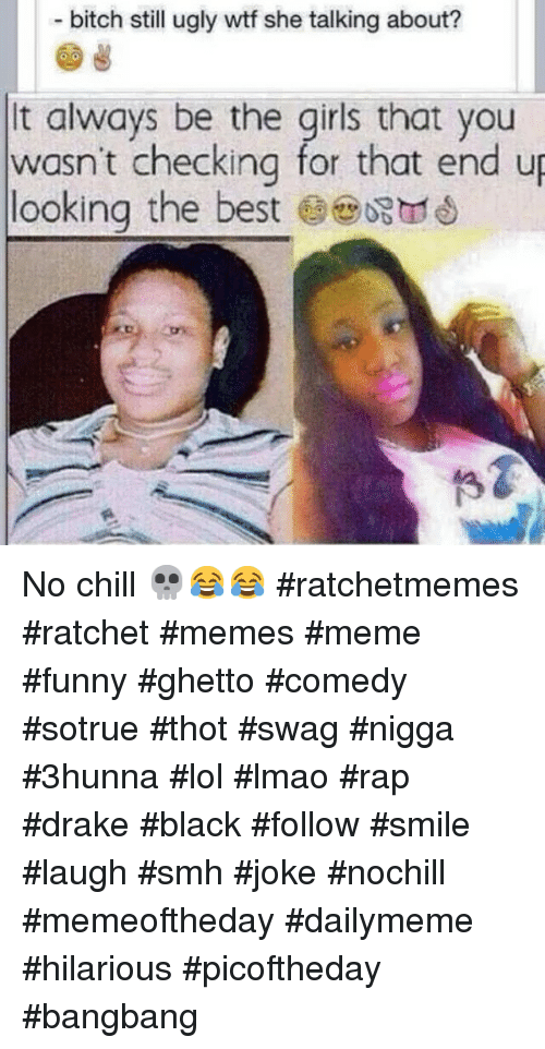 Instagram No chill ratchetmemes ratchet memes meme 288820 bitch still ugly wtf she talking about? t always be the girls that