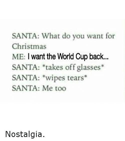 Christmas, Nostalgia, and Soccer: SANTA: What do you want for  Christmas  ME: I want the World Cup back  SANTA: *takes off glasses*  SANTA: wipes tears  SANTA: Me too Nostalgia.