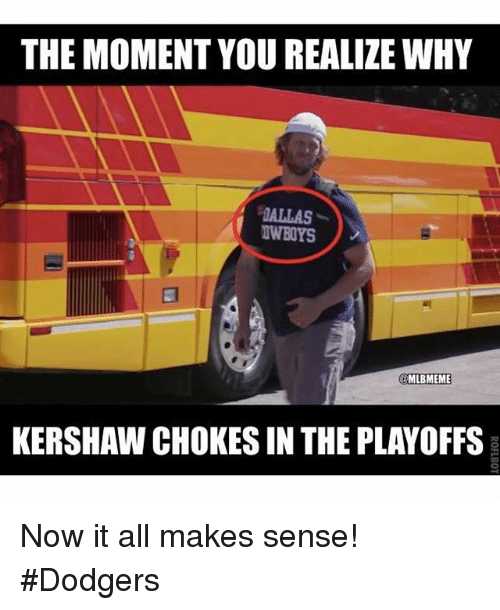 Now It All Makes Sense: THE MOMENT YOU REALIZE WHY  @MLBMEME  KERSHAW CHOKESIN THE PLAYOFFS Now it all makes sense! Dodgers