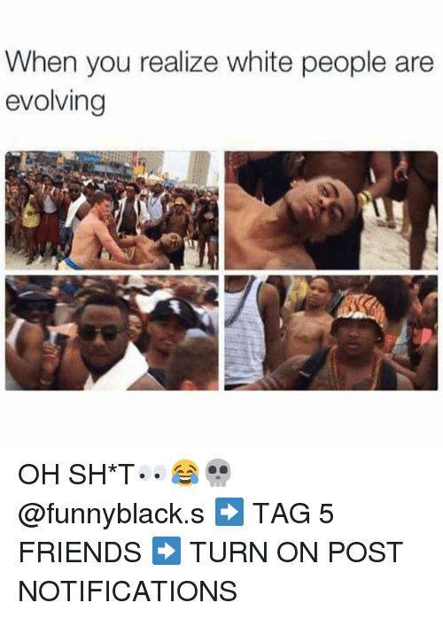Dank Memes: When you realize white people are  evolving OH SH*T👀😂💀 @funnyblack.s-➡️ TAG 5 FRIENDS-➡️ TURN ON POST NOTIFICATIONS