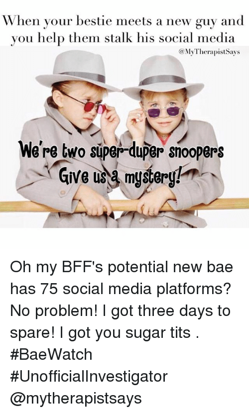 Bae: When your bestie meets a new guy and  you help them stalk his social media  (a My TherapistSays  We're two super-duper snoopers  Give a mystery! Oh my BFF's potential new bae has 75 social media platforms? No problem! I got three days to spare! I got you sugar tits 🕵. BaeWatch UnofficialInvestigator @mytherapistsays