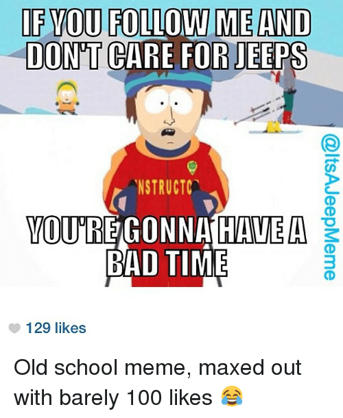 Bad, Meme, and Memes: IF YOU FOLLOW ME AND  DONT CARE FOR JEEPS  NSTRUCT  YOURE GONNA HAVE A  BAD TIME  129 likes Old school meme, maxed out with barely 100 likes 😂