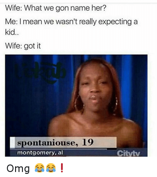 Funny Meme Pages Names : Wife what we gon name her me i mean wasn t really