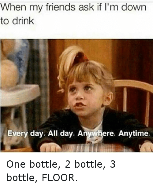Funny Day Drinking Meme : When my friends ask if i m down to drink every day all