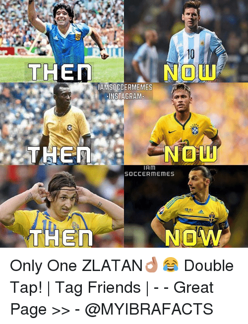Friends, Meme, and Memes: NDU  THEN  AMSOCCERMEMES  NSTAGRAM  NOU!  THEN  IAM  SOCCER MEMES  NOW  THEn Only One ZLATAN👌😂 Double Tap! | Tag Friends | - - -Great Page >> -  @MYIBRAFACTS