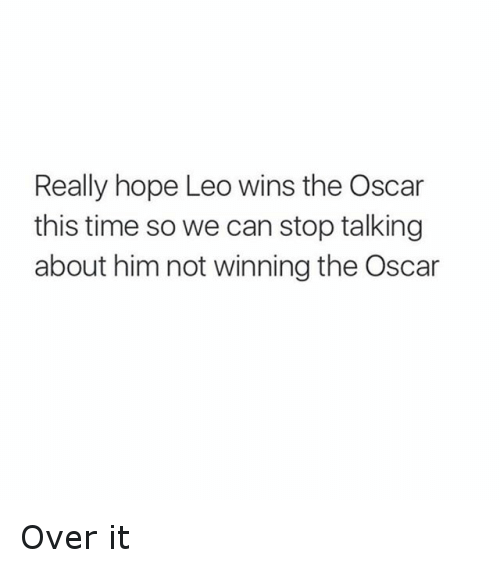 Time: Really hope Leo wins the Oscar  this time so we can stop talking  about him not winning the Oscar Over it