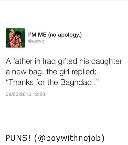 "puns: I'M ME (no apology.)  @ayrvb  A father in lraq gifted his daughter  a new bag, the girl replied:  ""Thanks for the Baghdad  09/03/2016 12:28 PUNS! (@boywithnojob)"