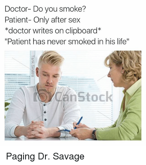 "Doctor, Funny, and Life: Doctor- Do you smoke?  Patient- Only after sex  *doctor writes on clipboard  ""Patient has never smoked in his life""  Can nstock Paging Dr. Savage"