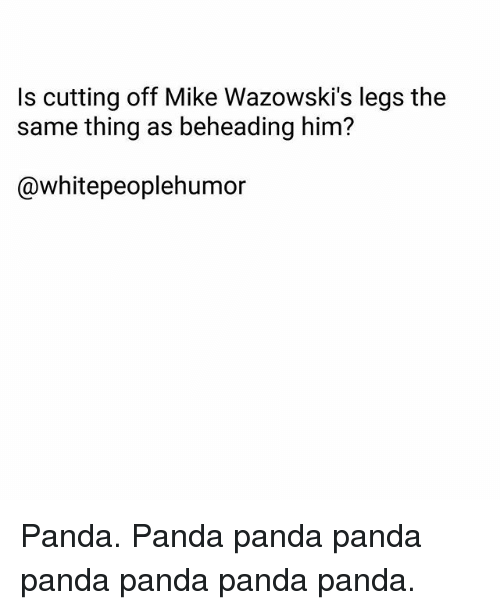 Panda, Leggings, and Dank Memes: Is cutting off Mike Wazowski's legs the  same thing as beheading him?  @whitepeoplehumor Panda. Panda panda panda panda panda panda panda.