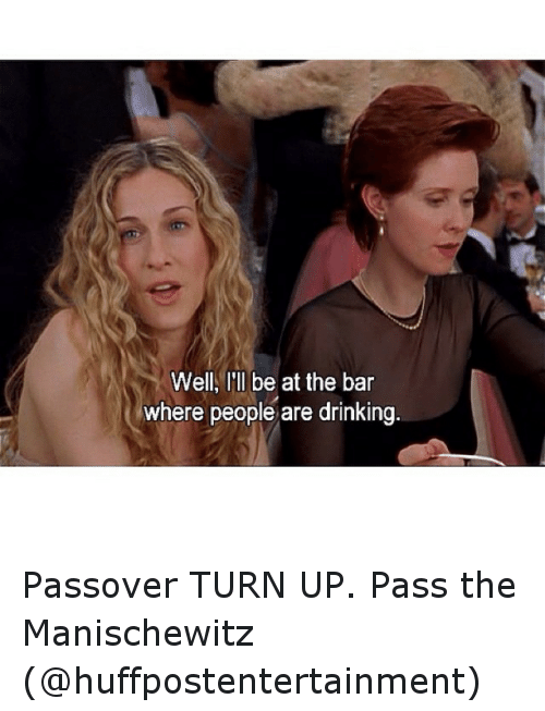 passover: Well, I'll be at the bar  where people are drinking Passover TURN UP. Pass the Manischewitz (@huffpostentertainment)
