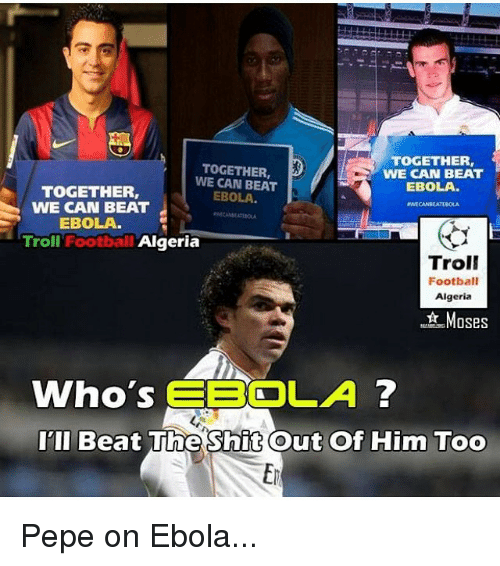 Shit, Soccer, and Sports: TOGETHER  TOGETHER,  WE CAN BEAT  WE CAN BEAT  EBOLA  TOGETHER,  EBOLA  WE CAN BEAT  EBOLA.  Troll  Football  Algeria  Troll  Football  Algeria  Moses  Who's  EBOLA  I'll Beat The Shit Out Of Him Too Pepe on Ebola...