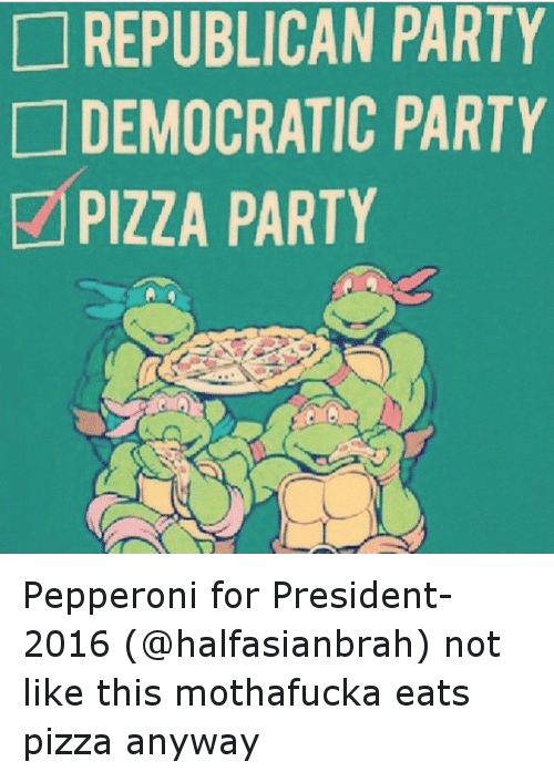 Funny, Party, and Pizza: REPUBLICAN PARTY  DEMOCRATIC PARTY  PIZZA PARTY Pepperoni for President- 2016 (@halfasianbrah) not like this mothafucka eats pizza anyway