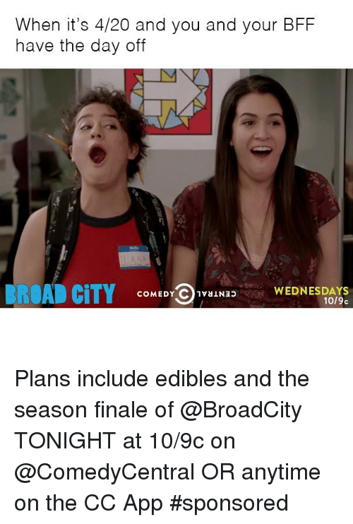 4:20: When it's 4/20 and you and your BFF  have the day off  BROAD CITY  COMEDY C  1vaiNao  WEDNESDAYS  1019c Plans include edibles and the season finale of @BroadCity TONIGHT at 10-9c on @ComedyCentral OR anytime on the CC App sponsored