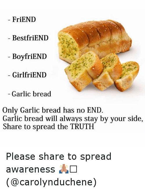 Friends Best Friend: FriEND  Best friEND  BoyfriEND  GirlfriEND  Garlic bread  Only Garlic bread has no END  Garlic bread will always stay by your side,  Share to spread the TRUTH Please share to spread awareness 🙏🏻 (@carolynduchene)