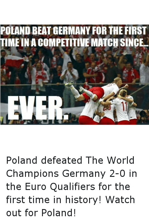 Time: POLAND BEAT GERMANY FOR THE FIRST  IMEINACOMPETITIVE MATCH SINCE  EVER Poland defeated The World Champions Germany 2-0 in the Euro Qualifiers for the first time in history! Watch out for Poland!