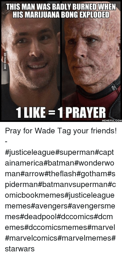 Prayer Meme: THIS MAN WASBADLY BURNED WHEN  HIS MARIJUANA BONG EXPLODED  1 LIKE 1 PRAYER  MEMEFUL COM Pray for Wade-Tag your friends!--justiceleaguesupermancaptainamericabatmanwonderwomanarrowtheflashgothamspidermanbatmanvsupermancomicbookmemesjusticeleaguememesavengersavengersmemesdeadpooldccomicsdcmemesdccomicsmemesmarvelmarvelcomicsmarvelmemesstarwars
