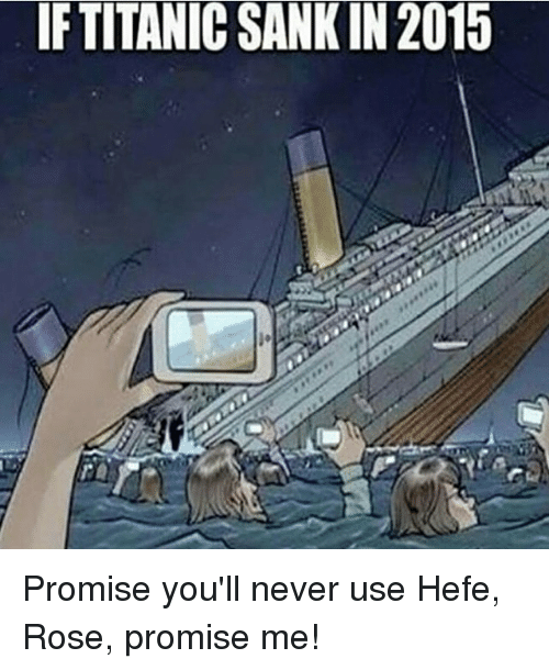 Titanic, Rose, and Girl Memes: IF TITANIC SANK IN2015 Promise you'll never use Hefe, Rose, promise me!
