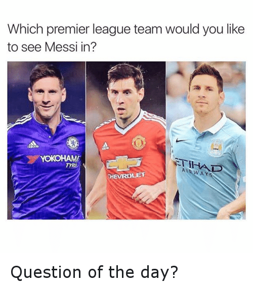 premier-league-teams: Which premier league team would you like  to see Messi in?  YOKOHAMA  A Y  EVROLET Question of the day?