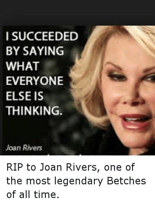 Time: I SUCCEEDED  BY SAYING  WHAT  EVERYONE  ELSE IS  THINKING.  Joan Rivers RIP to Joan Rivers, one of the most legendary Betches of all time.