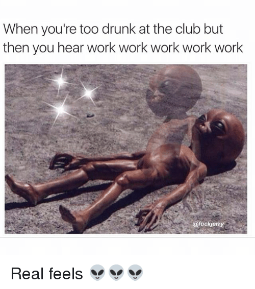 Club, Drunk, and Funny: When you're too drunk at the club but  then you hear work work work work work  @fuckie Real feels 👽👽👽