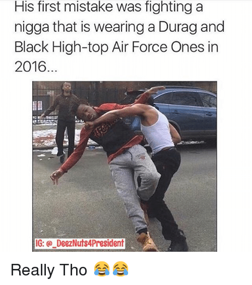 Air Force, Black, and Blacked: His first mistake was fighting a  nigga that is wearing aDurag and  Black High-top Air Force Ones in  2016  IG: DeezNuts4President Really Tho 😂😂