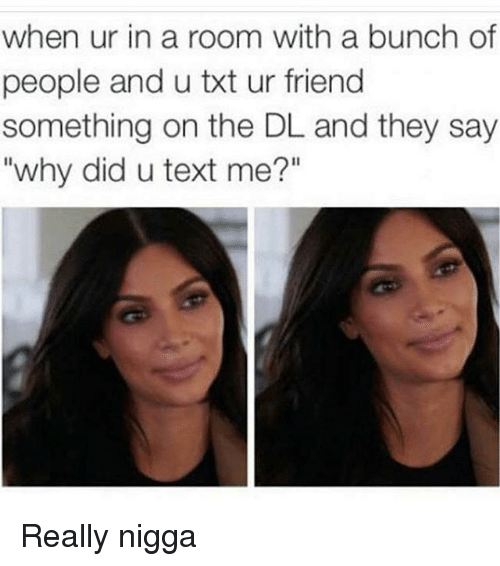 "Text: when ur in a room with a bunch of  people and u txt ur friend  something on the DL and they say  ""why did u text me?"" Really nigga"