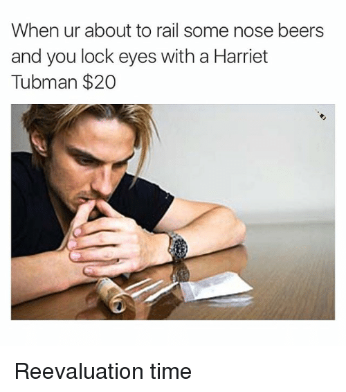 Beer, Harriet Tubman, and Time: When ur about to rail some nose beers  and you lock eyes with a Harriet  Tubman $20 Reevaluation time