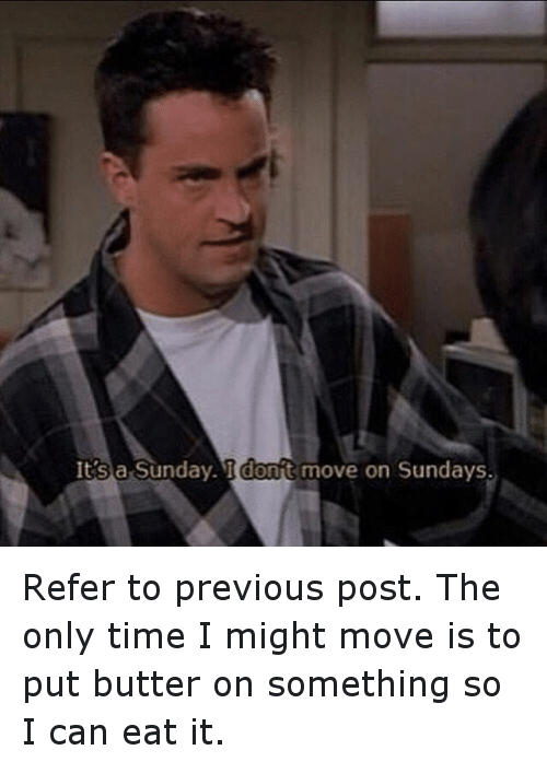 Friends (TV Show), Funny, and Time: It's a Sunday. I dont move on Sundays. Refer to previous post. The only time I might move is to put butter on something so I can eat it.